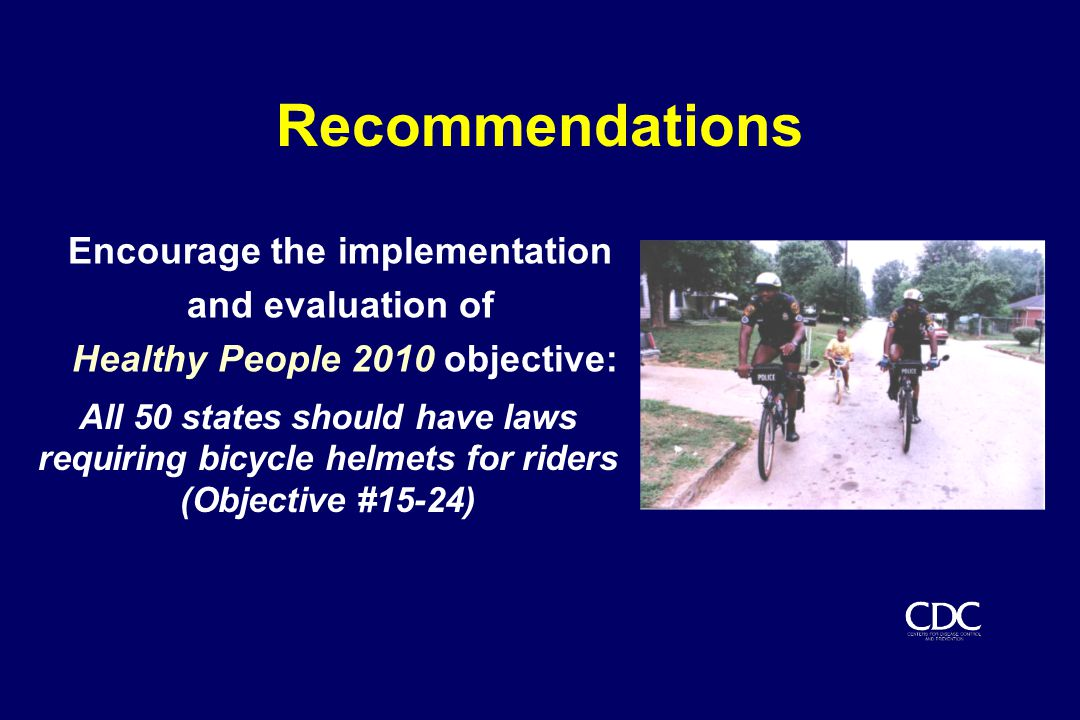 Recommendations Encourage the implementation and evaluation of Healthy People 2010 objective: All 50 states should have laws requiring bicycle helmets for riders (Objective #15-24)