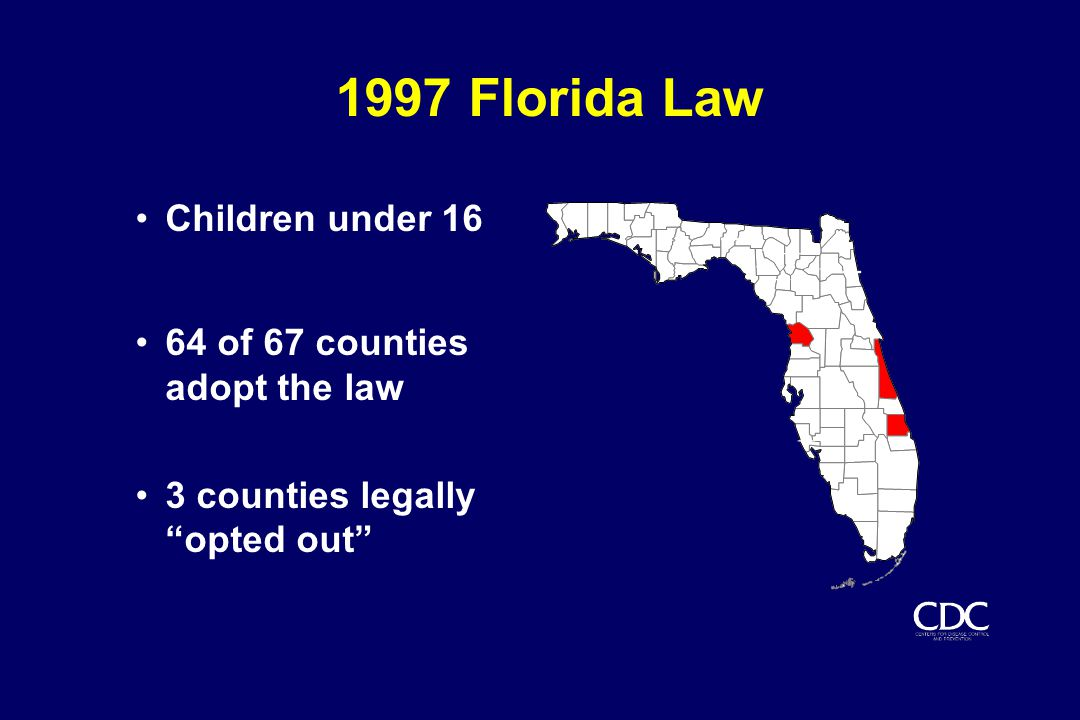 1997 Florida Law Children under 16 64 of 67 counties adopt the law 3 counties legally opted out