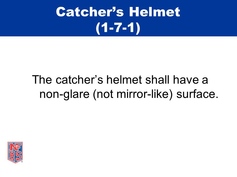 Catcher's Helmet (1-7-1) The catcher's helmet shall have a non-glare (not mirror-like) surface.