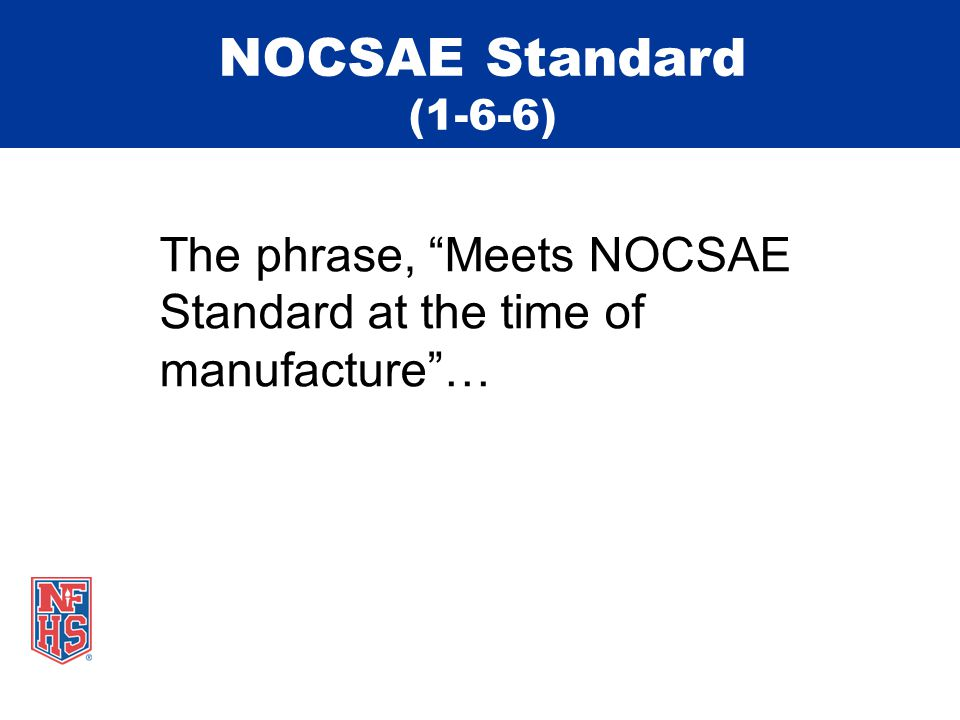 NOCSAE Standard (1-6-6) The phrase, Meets NOCSAE Standard at the time of manufacture …