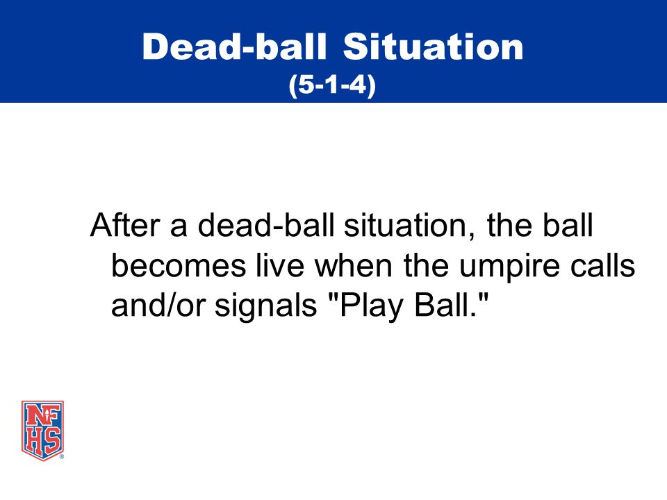 Dead-ball Situation (5-1-4) After a dead-ball situation, the ball becomes live when the umpire calls and/or signals Play Ball.