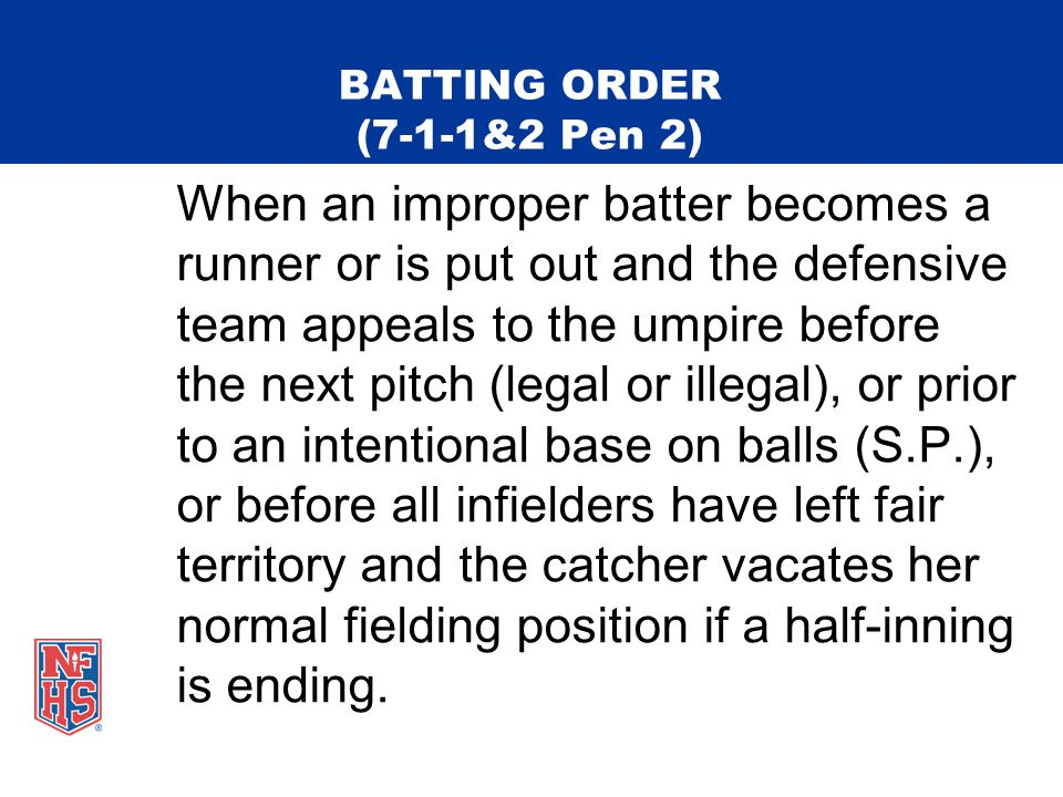 BATTING ORDER (7-1-1&2 Pen 2) When an improper batter becomes a runner or is put out and the defensive team appeals to the umpire before the next pitch (legal or illegal), or prior to an intentional base on balls (S.P.), or before all infielders have left fair territory and the catcher vacates her normal fielding position if a half-inning is ending.