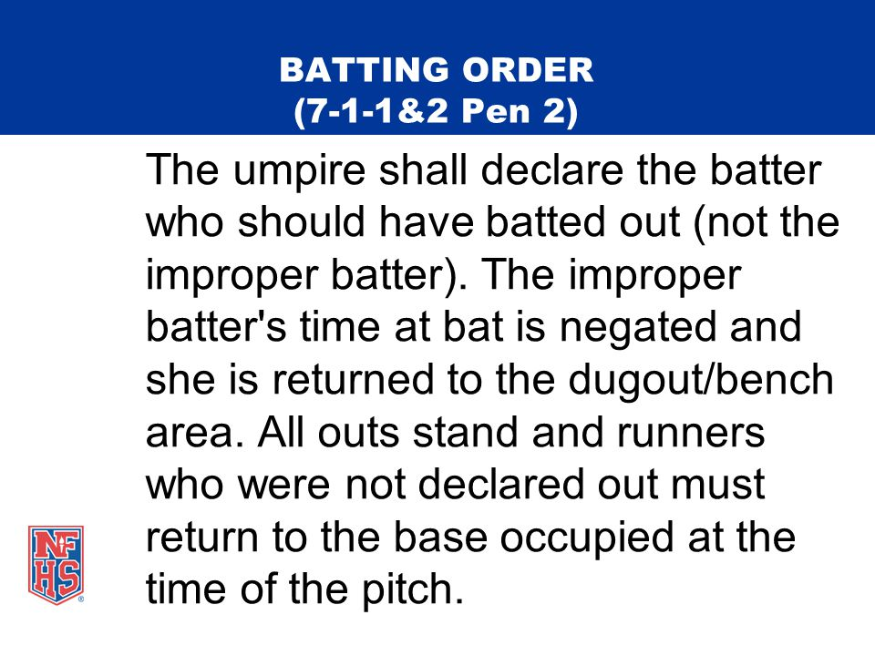 BATTING ORDER (7-1-1&2 Pen 2) The umpire shall declare the batter who should have batted out (not the improper batter).