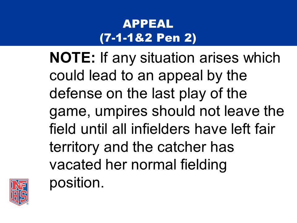 APPEAL (7-1-1&2 Pen 2) NOTE: If any situation arises which could lead to an appeal by the defense on the last play of the game, umpires should not leave the field until all infielders have left fair territory and the catcher has vacated her normal fielding position.
