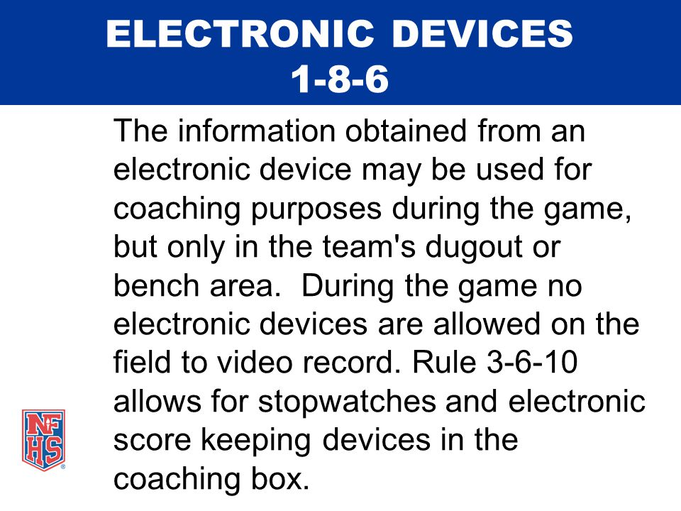 ELECTRONIC DEVICES 1-8-6 The information obtained from an electronic device may be used for coaching purposes during the game, but only in the team s dugout or bench area.