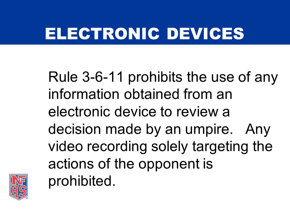 ELECTRONIC DEVICES Rule 3-6-11 prohibits the use of any information obtained from an electronic device to review a decision made by an umpire.