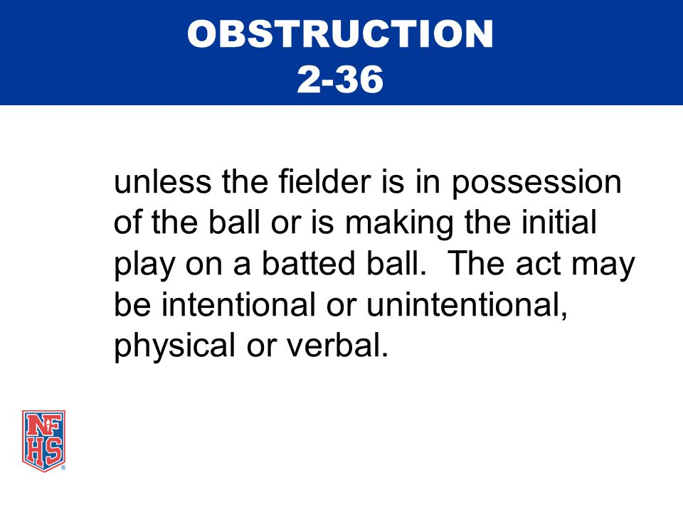 OBSTRUCTION 2-36 unless the fielder is in possession of the ball or is making the initial play on a batted ball.