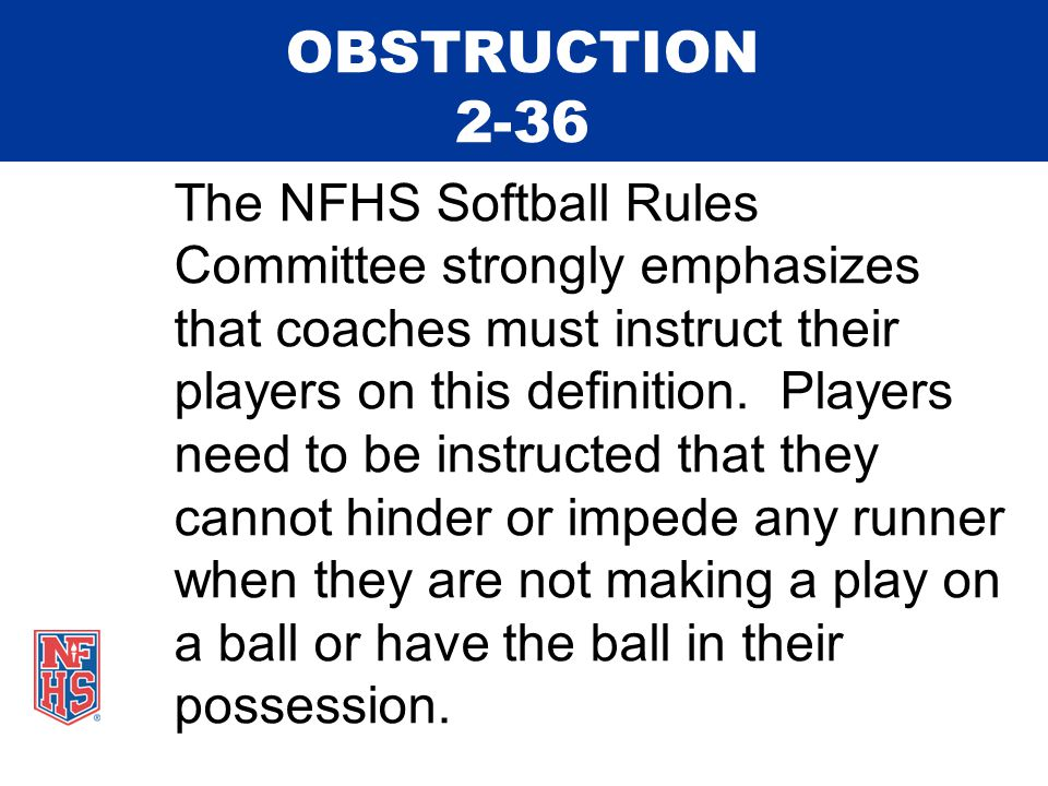 OBSTRUCTION 2-36 The NFHS Softball Rules Committee strongly emphasizes that coaches must instruct their players on this definition.