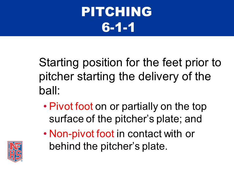 PITCHING 6-1-1 Starting position for the feet prior to pitcher starting the delivery of the ball: Pivot foot on or partially on the top surface of the pitcher's plate; and Non-pivot foot in contact with or behind the pitcher's plate.