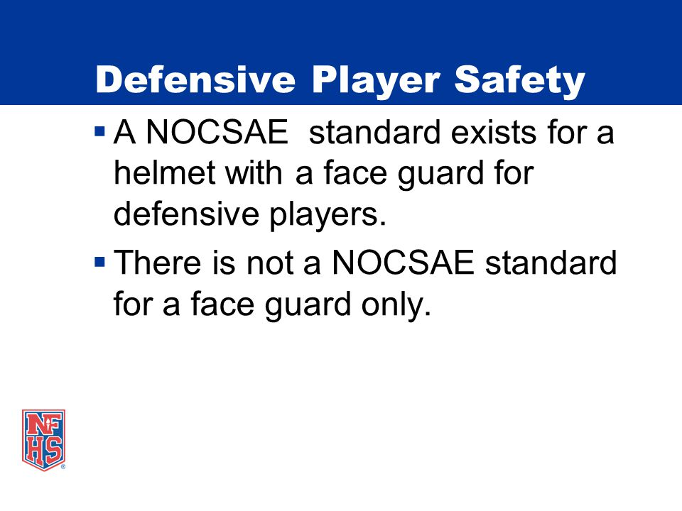 Defensive Player Safety  A NOCSAE standard exists for a helmet with a face guard for defensive players.