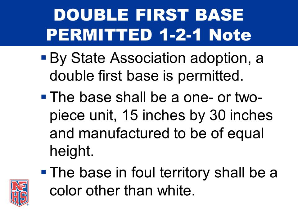DOUBLE FIRST BASE PERMITTED 1-2-1 Note  By State Association adoption, a double first base is permitted.