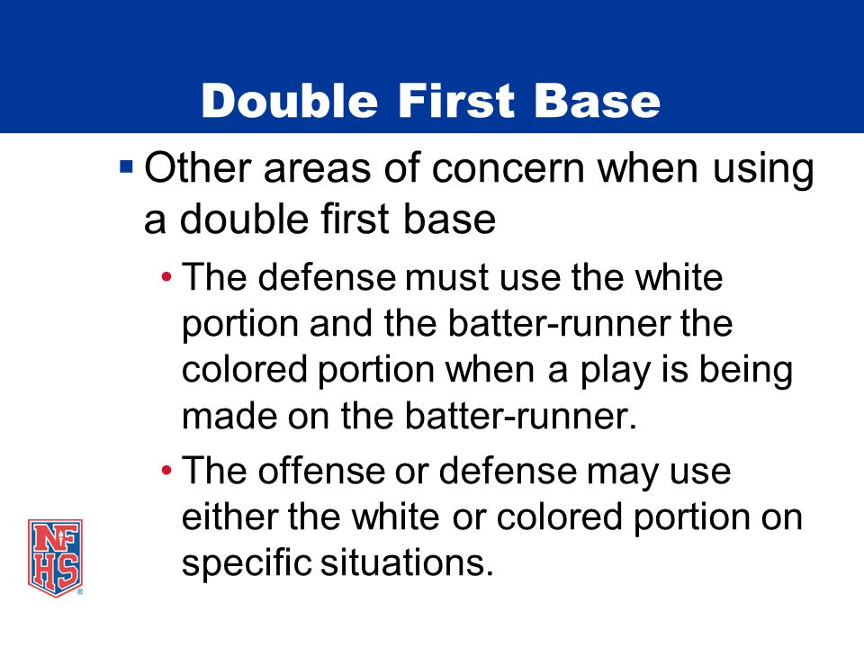 Double First Base  Other areas of concern when using a double first base The defense must use the white portion and the batter-runner the colored portion when a play is being made on the batter-runner.