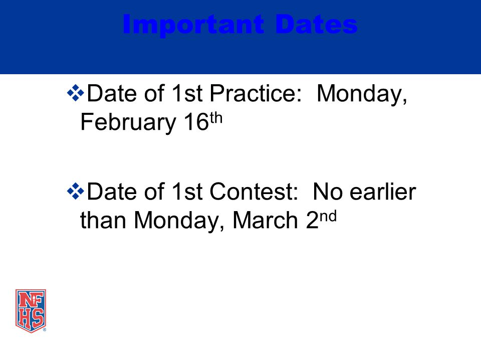 Important Dates  Date of 1st Practice: Monday, February 16 th  Date of 1st Contest: No earlier than Monday, March 2 nd