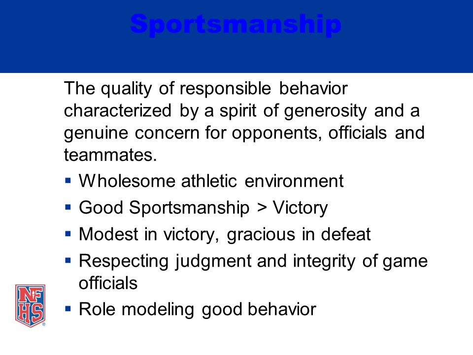 Sportsmanship The quality of responsible behavior characterized by a spirit of generosity and a genuine concern for opponents, officials and teammates.