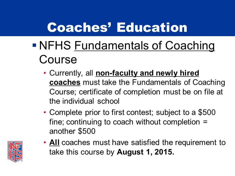Coaches' Education  NFHS Fundamentals of Coaching Course Currently, all non-faculty and newly hired coaches must take the Fundamentals of Coaching Course; certificate of completion must be on file at the individual school Complete prior to first contest; subject to a $500 fine; continuing to coach without completion = another $500 All coaches must have satisfied the requirement to take this course by August 1, 2015.