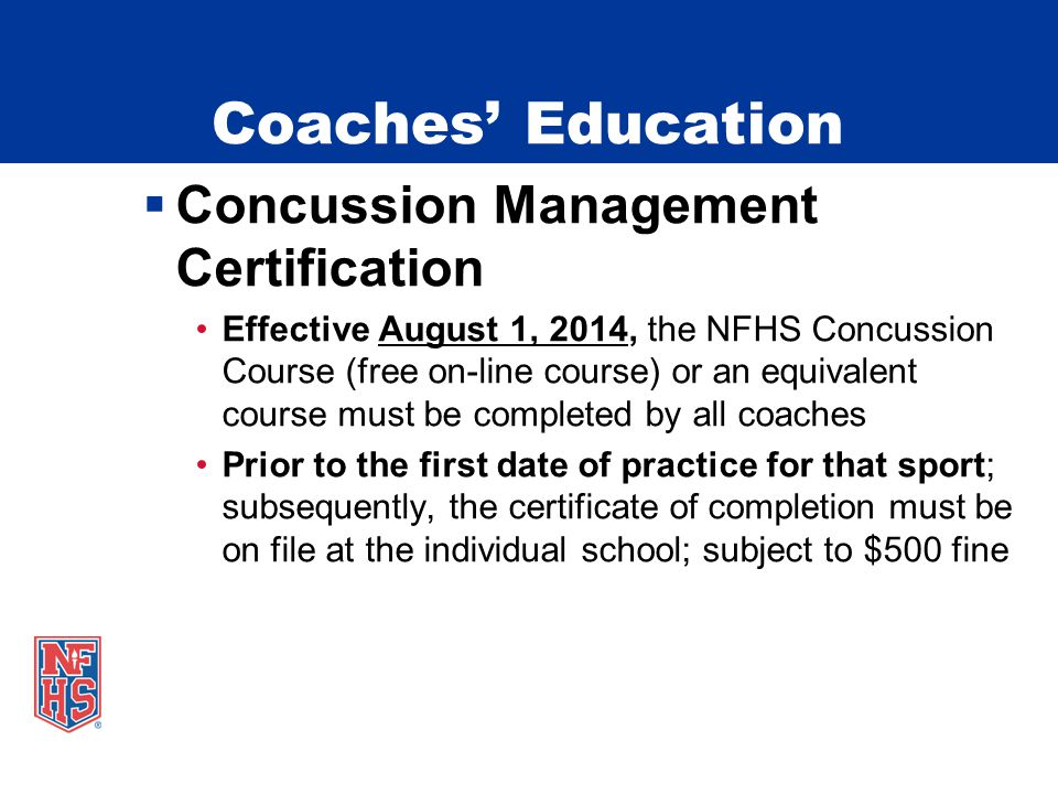 Coaches' Education  Concussion Management Certification Effective August 1, 2014, the NFHS Concussion Course (free on-line course) or an equivalent course must be completed by all coaches Prior to the first date of practice for that sport; subsequently, the certificate of completion must be on file at the individual school; subject to $500 fine