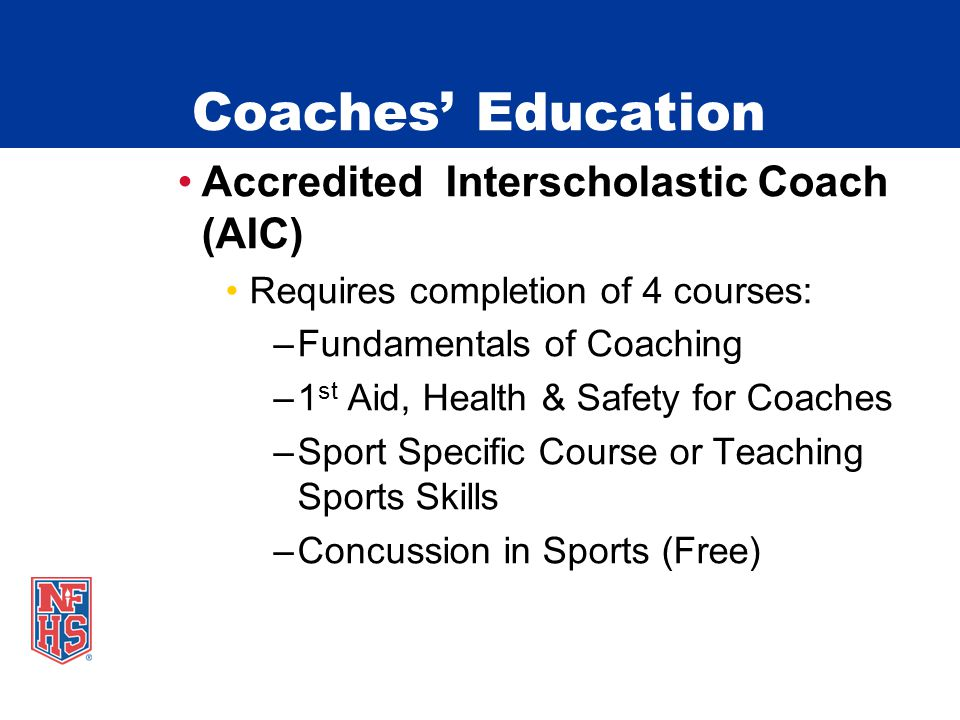 Coaches' Education Accredited Interscholastic Coach (AIC) Requires completion of 4 courses: –Fundamentals of Coaching –1 st Aid, Health & Safety for Coaches –Sport Specific Course or Teaching Sports Skills –Concussion in Sports (Free)