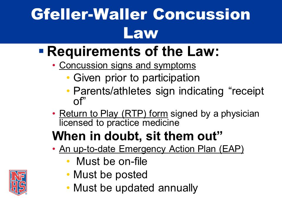 Gfeller-Waller Concussion Law  Requirements of the Law: Concussion signs and symptoms Given prior to participation Parents/athletes sign indicating receipt of Return to Play (RTP) form signed by a physician licensed to practice medicine When in doubt, sit them out An up-to-date Emergency Action Plan (EAP) Must be on-file Must be posted Must be updated annually