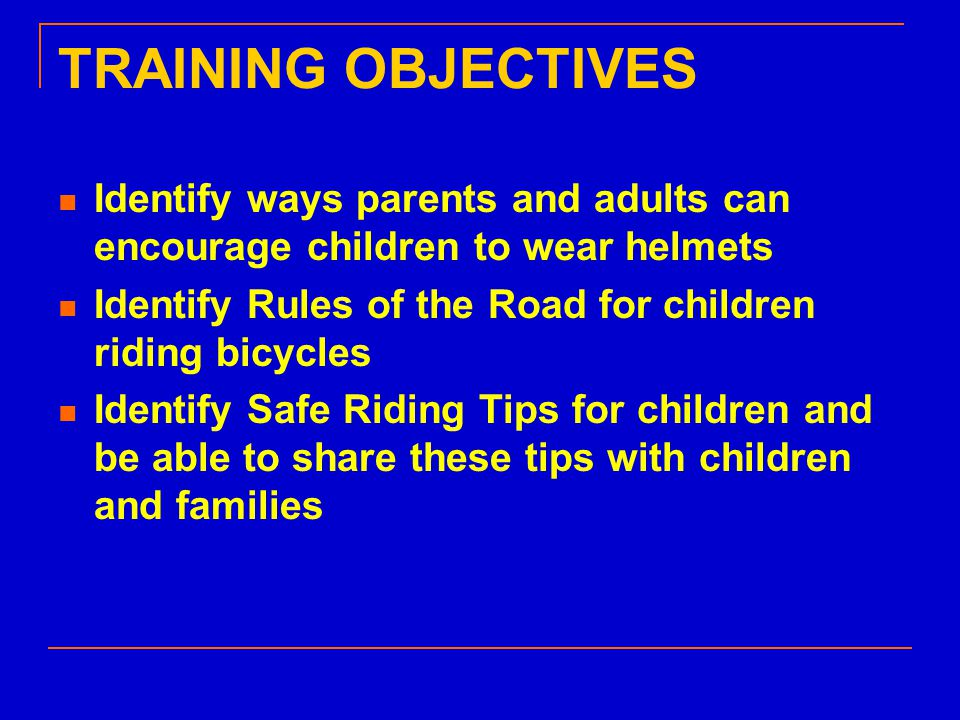TRAINING OBJECTIVES Identify ways parents and adults can encourage children to wear helmets Identify Rules of the Road for children riding bicycles Identify Safe Riding Tips for children and be able to share these tips with children and families
