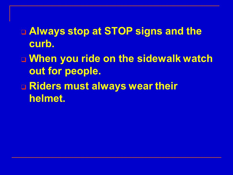  Always stop at STOP signs and the curb.  When you ride on the sidewalk watch out for people.