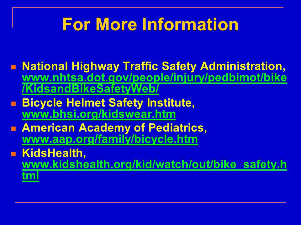 For More Information National Highway Traffic Safety Administration, www.nhtsa.dot.gov/people/injury/pedbimot/bike /KidsandBikeSafetyWeb/ www.nhtsa.dot.gov/people/injury/pedbimot/bike /KidsandBikeSafetyWeb/ Bicycle Helmet Safety Institute, www.bhsi.org/kidswear.htm www.bhsi.org/kidswear.htm American Academy of Pediatrics, www.aap.org/family/bicycle.htm www.aap.org/family/bicycle.htm KidsHealth, www.kidshealth.org/kid/watch/out/bike_safety.h tml www.kidshealth.org/kid/watch/out/bike_safety.h tml
