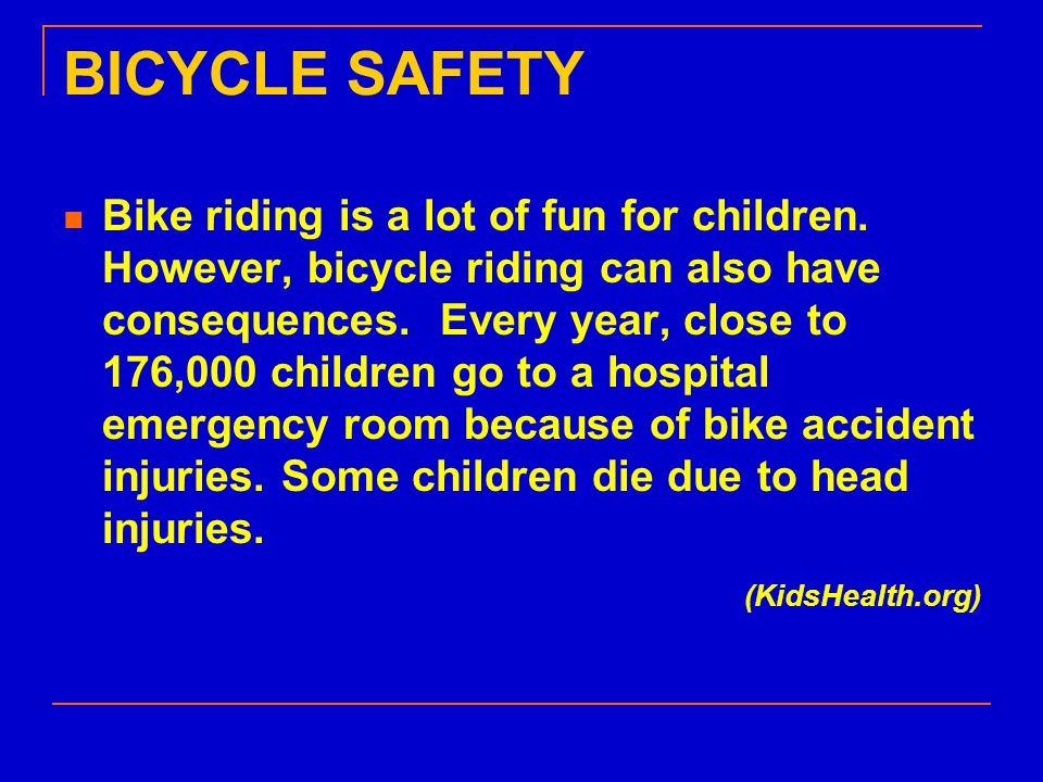 For More Information National Highway Traffic Safety Administration, www.nhtsa.dot.gov/people/injury/pedbimot/bike /KidsandBikeSafetyWeb/ www.nhtsa.dot.gov/people/injury/pedbimot/bike /KidsandBikeSafetyWeb/ Bicycle Helmet Safety Institute, www.bhsi.org/kidswear.htm www.bhsi.org/kidswear.htm American Academy of Pediatrics, www.aap.org/family/bicycle.htm www.aap.org/family/bicycle.htm KidsHealth, www.kidshealth.org/kid/watch/out/bike_safety.h tml www.kidshealth.org/kid/watch/out/bike_safety.h tml