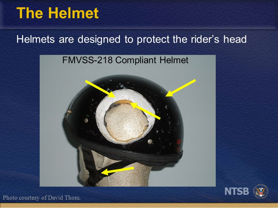 The Helmet Helmets are designed to protect the rider's head FMVSS-218 Compliant Helmet Photo courtesy of David Thom.