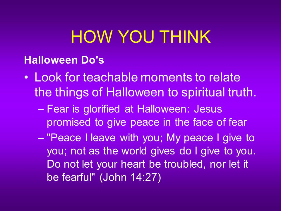 HOW YOU THINK Halloween Do s Look for teachable moments to relate the things of Halloween to spiritual truth.