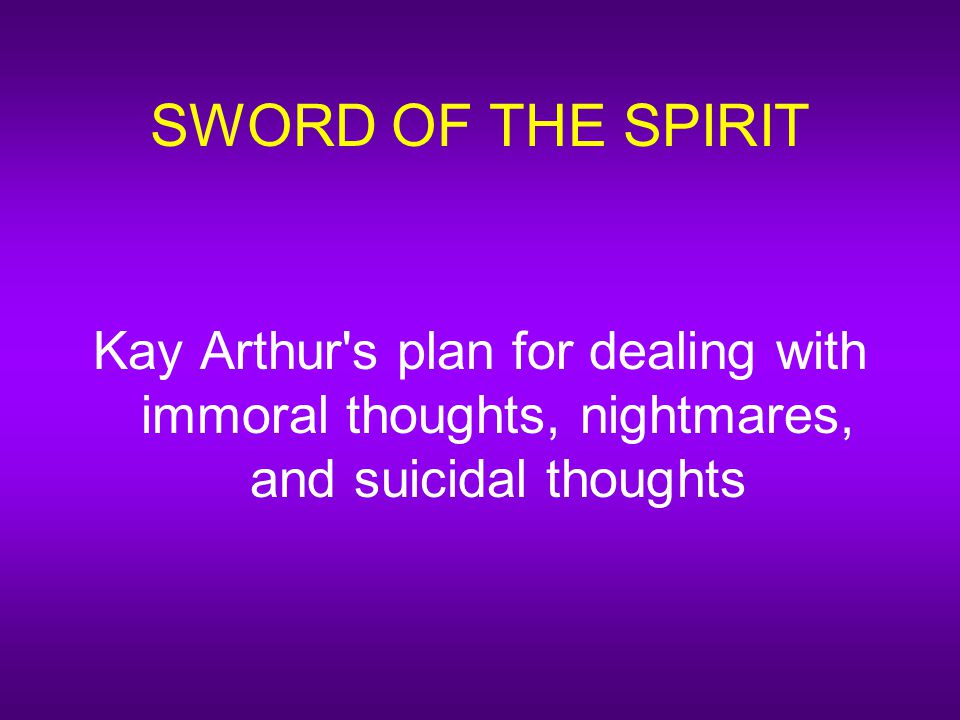 SWORD OF THE SPIRIT Kay Arthur s plan for dealing with immoral thoughts, nightmares, and suicidal thoughts
