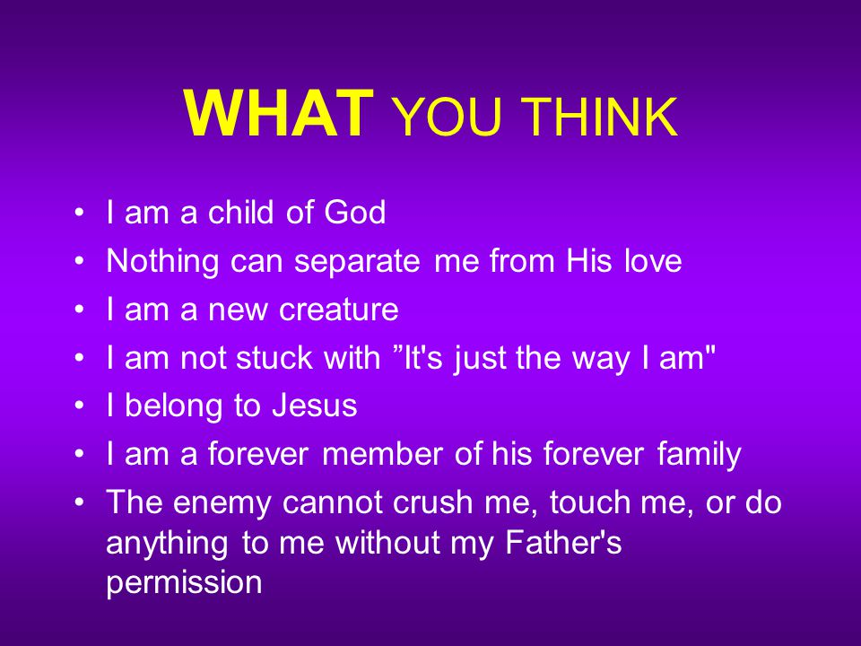 WHAT YOU THINK I am a child of God Nothing can separate me from His love I am a new creature I am not stuck with It s just the way I am I belong to Jesus I am a forever member of his forever family The enemy cannot crush me, touch me, or do anything to me without my Father s permission