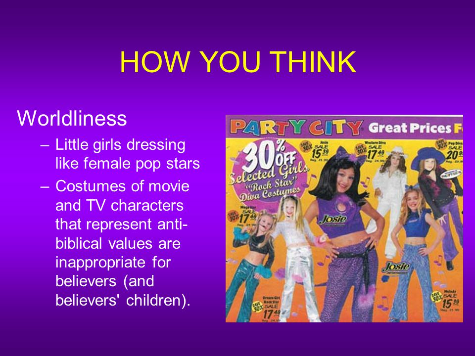 HOW YOU THINK Worldliness –Little girls dressing like female pop stars –Costumes of movie and TV characters that represent anti- biblical values are inappropriate for believers (and believers children).