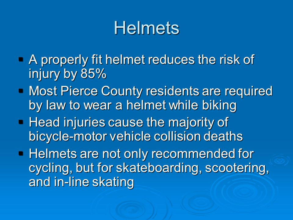 Helmets  A properly fit helmet reduces the risk of injury by 85%  Most Pierce County residents are required by law to wear a helmet while biking  Head injuries cause the majority of bicycle-motor vehicle collision deaths  Helmets are not only recommended for cycling, but for skateboarding, scootering, and in-line skating