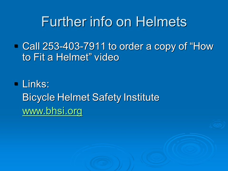Further info on Helmets  Call 253-403-7911 to order a copy of How to Fit a Helmet video  Links: Bicycle Helmet Safety Institute www.bhsi.org