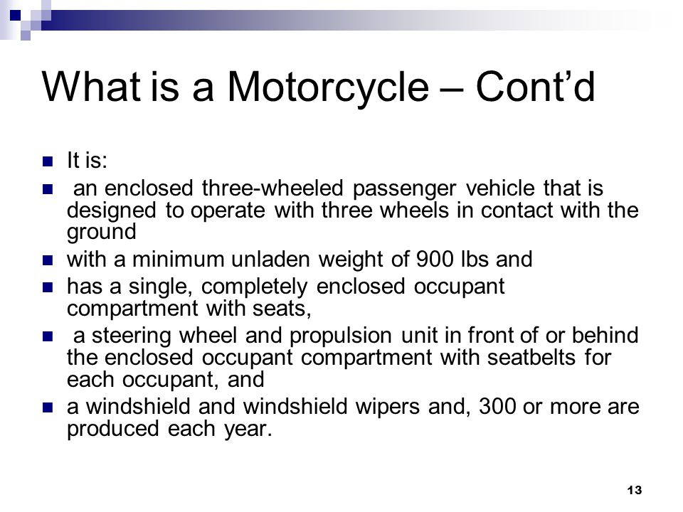 13 What is a Motorcycle – Cont'd It is: an enclosed three-wheeled passenger vehicle that is designed to operate with three wheels in contact with the ground with a minimum unladen weight of 900 lbs and has a single, completely enclosed occupant compartment with seats, a steering wheel and propulsion unit in front of or behind the enclosed occupant compartment with seatbelts for each occupant, and a windshield and windshield wipers and, 300 or more are produced each year.