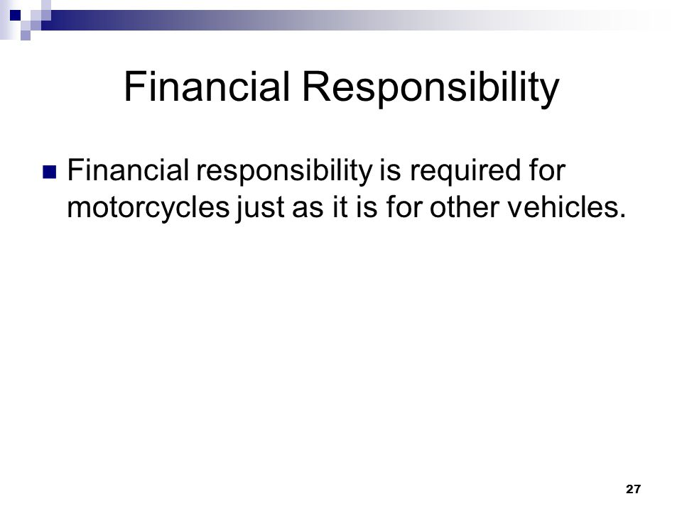 27 Financial Responsibility Financial responsibility is required for motorcycles just as it is for other vehicles.