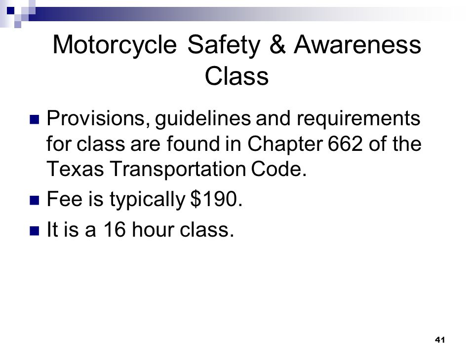 41 Motorcycle Safety & Awareness Class Provisions, guidelines and requirements for class are found in Chapter 662 of the Texas Transportation Code.