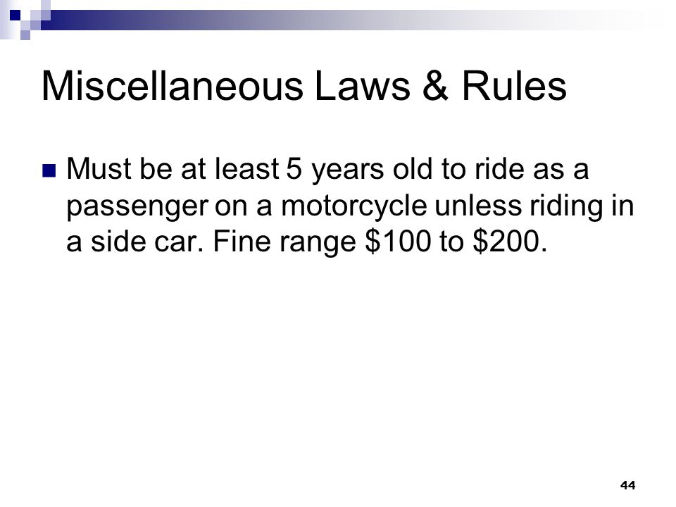 44 Miscellaneous Laws & Rules Must be at least 5 years old to ride as a passenger on a motorcycle unless riding in a side car.