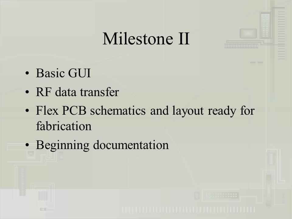 Milestone II Basic GUI RF data transfer Flex PCB schematics and layout ready for fabrication Beginning documentation