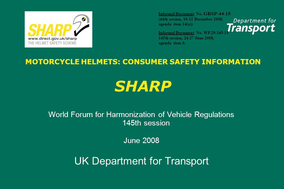MOTORCYCLE HELMETS: CONSUMER SAFETY INFORMATION SHARP World Forum for Harmonization of Vehicle Regulations 145th session June 2008 UK Department for T