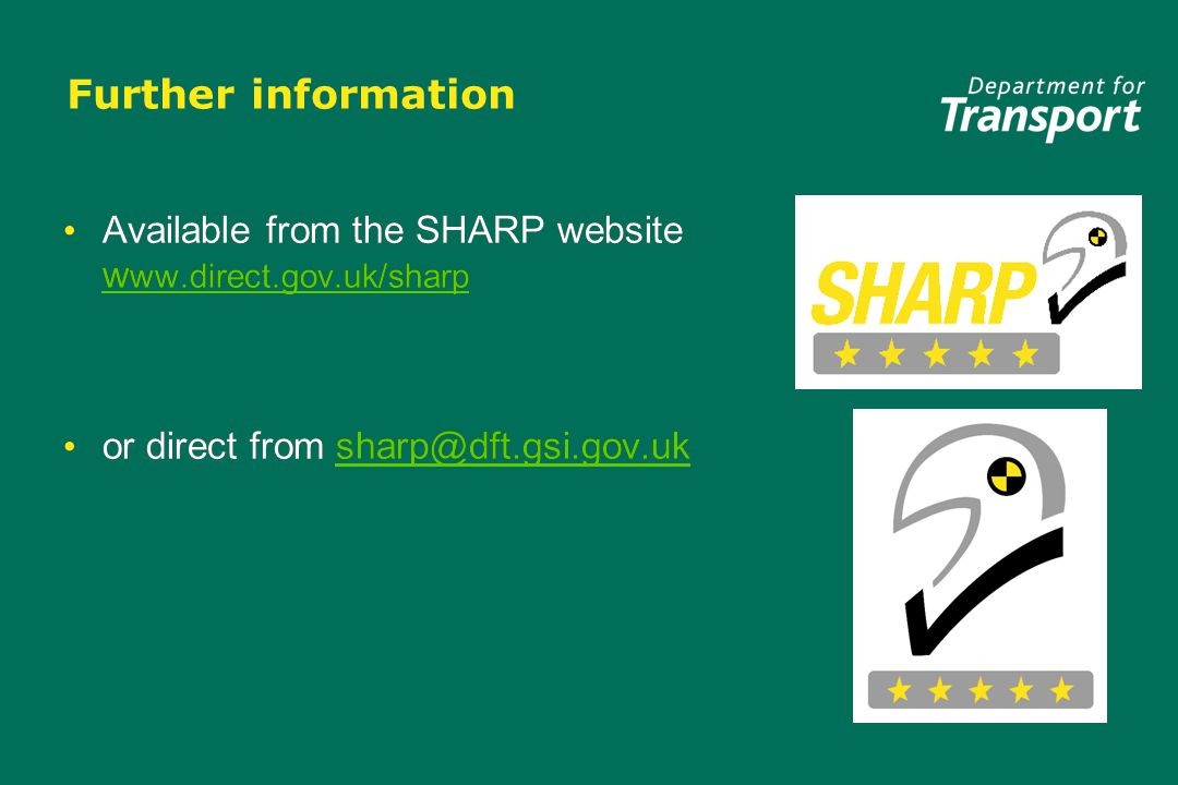 Further information Available from the SHARP website w ww.direct.gov.uk/sharp w ww.direct.gov.uk/sharp or direct from sharp@dft.gsi.gov.uksharp@dft.gsi.gov.uk Available from the SHARP website w ww.direct.gov.uk/sharp w ww.direct.gov.uk/sharp or direct from sharp@dft.gsi.gov.uksharp@dft.gsi.gov.uk