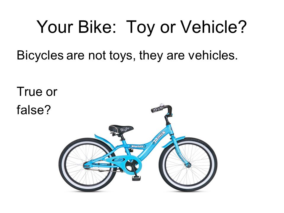 Your Bike: Toy or Vehicle Bicycles are not toys, they are vehicles. True or false