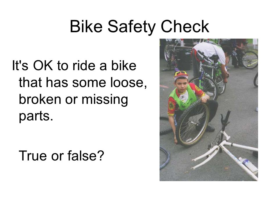 Bike Safety Check It s OK to ride a bike that has some loose, broken or missing parts.