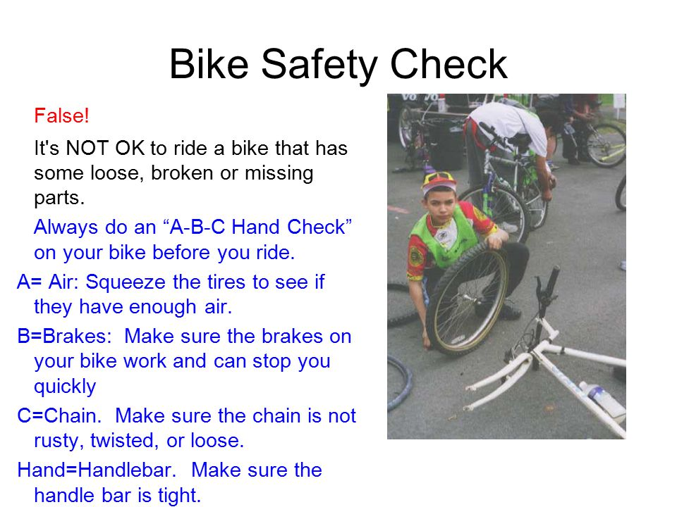 Bike Safety Check False. It s NOT OK to ride a bike that has some loose, broken or missing parts.
