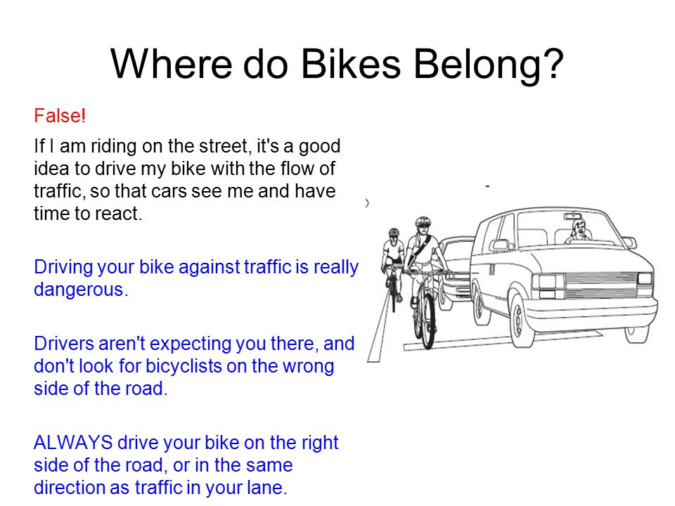 Where do Bikes Belong? False! If I am riding on the street, it's a good idea to drive my bike with the flow of traffic, so that cars see me and have t