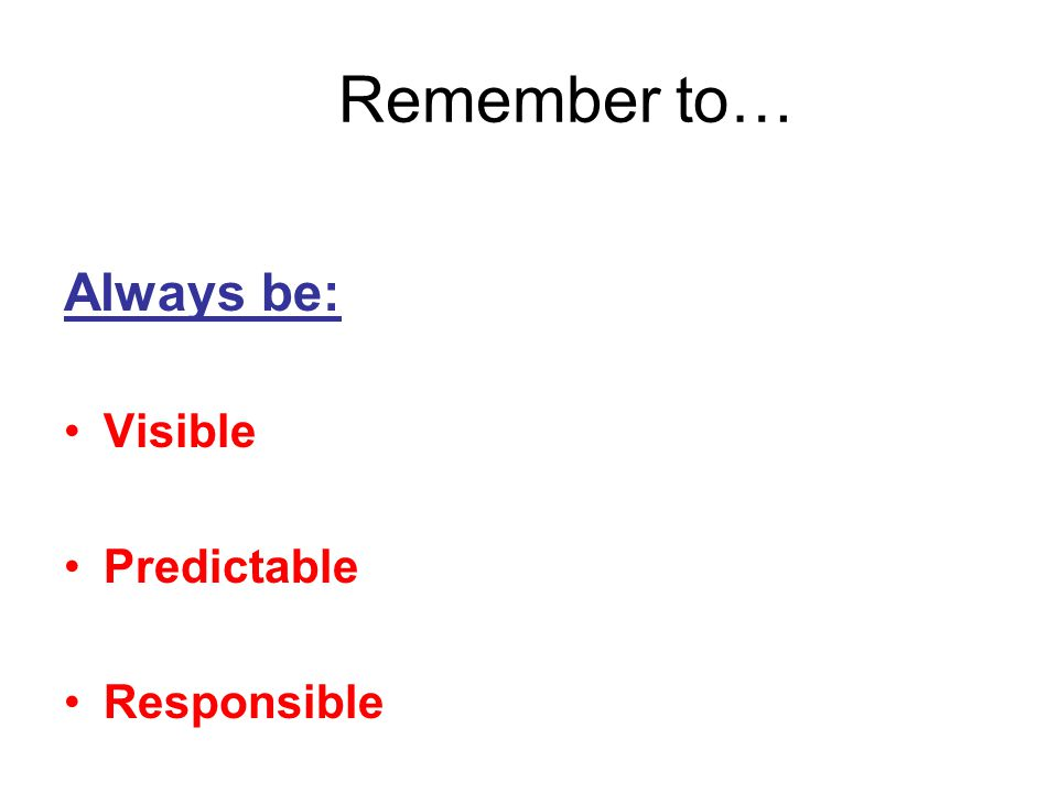 Remember to… Always be: Visible Predictable Responsible