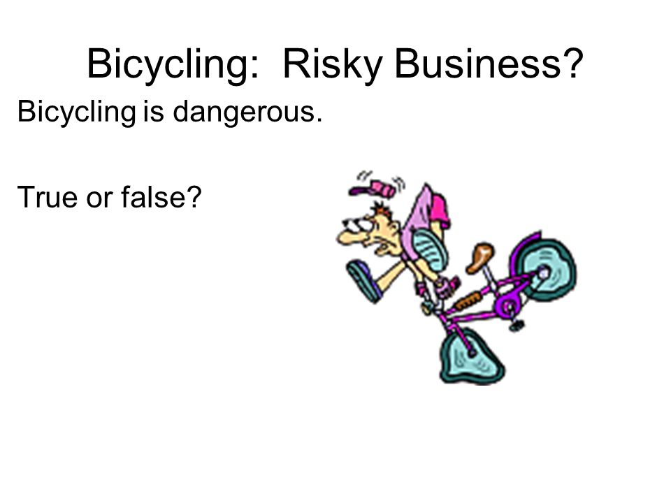 Bicycling: Risky Business Bicycling is dangerous. True or false