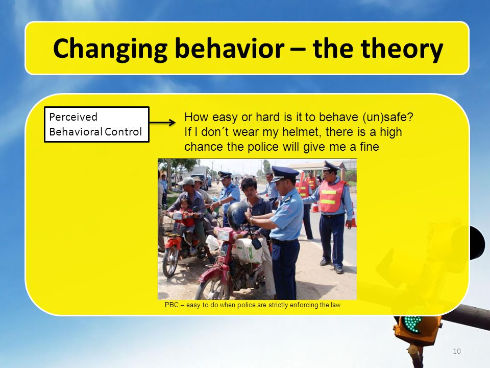 10 Changing behavior – the theory Perceived Behavioral Control How easy or hard is it to behave (un)safe.