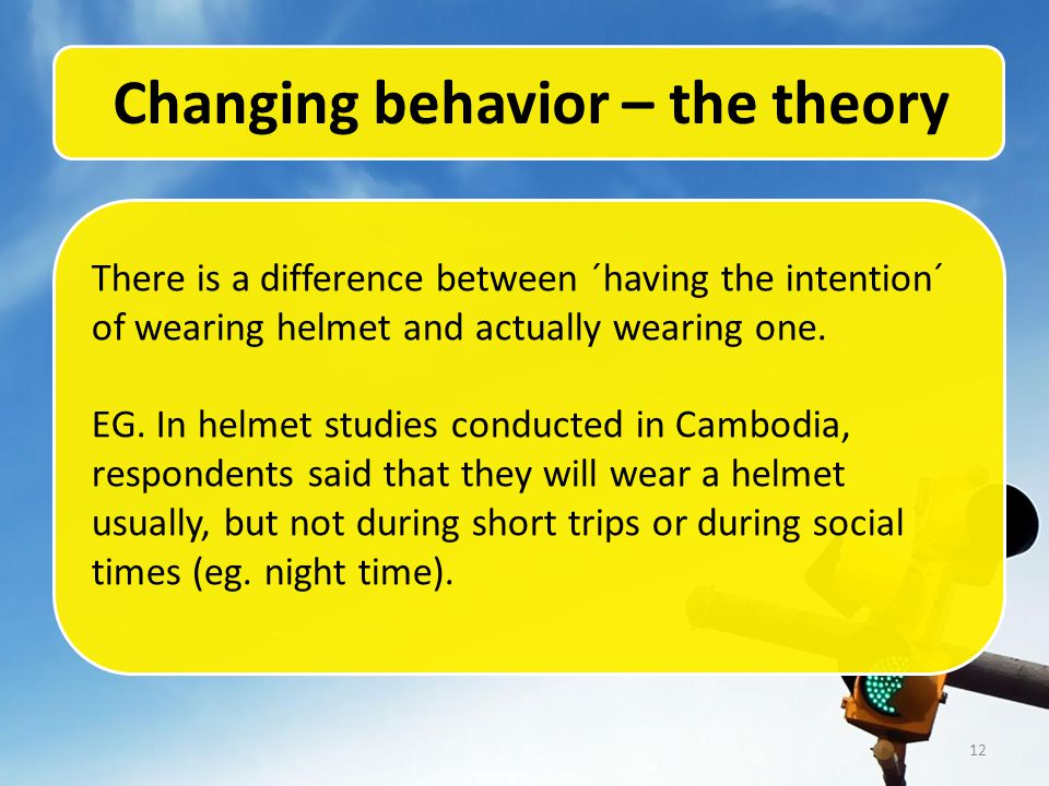 12 Changing behavior – the theory There is a difference between ´having the intention´ of wearing helmet and actually wearing one.