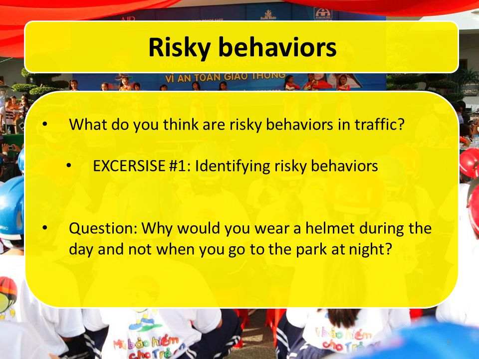 3 Risky behaviors What do you think are risky behaviors in traffic? EXCERSISE #1: Identifying risky behaviors Question: Why would you wear a helmet du