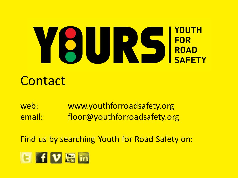 Contact web: www.youthforroadsafety.org email: floor@youthforroadsafety.org Find us by searching Youth for Road Safety on:
